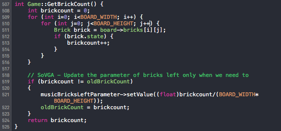 int Game::GetBrickCount() { int brickcount = 0; for (int i=0; i<BOARD_WIDTH; i++) { for (int j=0; j<BOARD_HEIGHT; j++) { Brick brick = board->bricks[i][j]; if (brick.state) { brickcount++; } } } // SoVGA - Update the parameter of bricks left only when we need to if (brickcount != oldBrickCount) { musicBricksLeftParameter->setValue((float)brickcount/(BOARD_WIDTH*BOARD_HEIGHT)); oldBrickCount = brickcount; } return brickcount; }